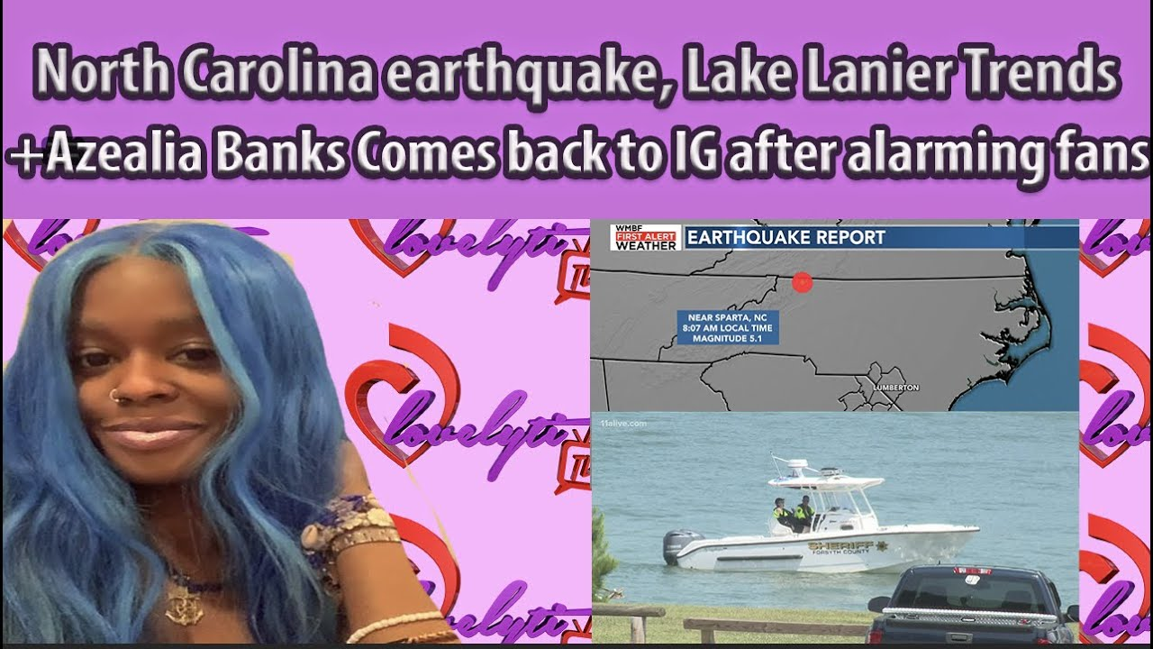 NC earthquake, Lake Lanier Trends again+Azealia Banks Comes back to IG after alarming fans