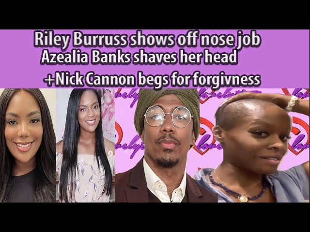 Riley Shows off nose job~Azealia Banks Shaves Her Head+ nick Cannon Continues to beg for forgiveness