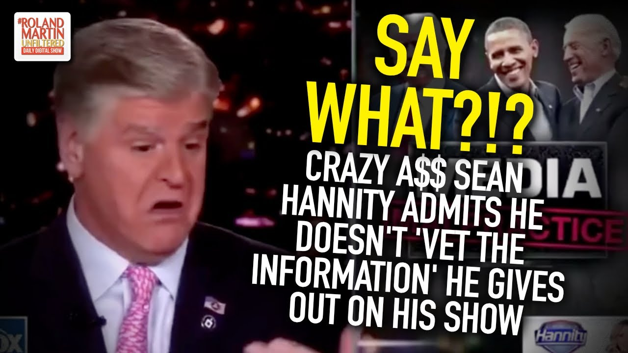 Say What?!? Crazy A$$ Sean Hannity Admits He Doesn't 'Vet the Information' He Gives Out On His Show