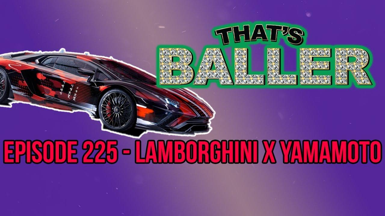 That's Baller – Episode 225 – Lamborghini x Yamamoto