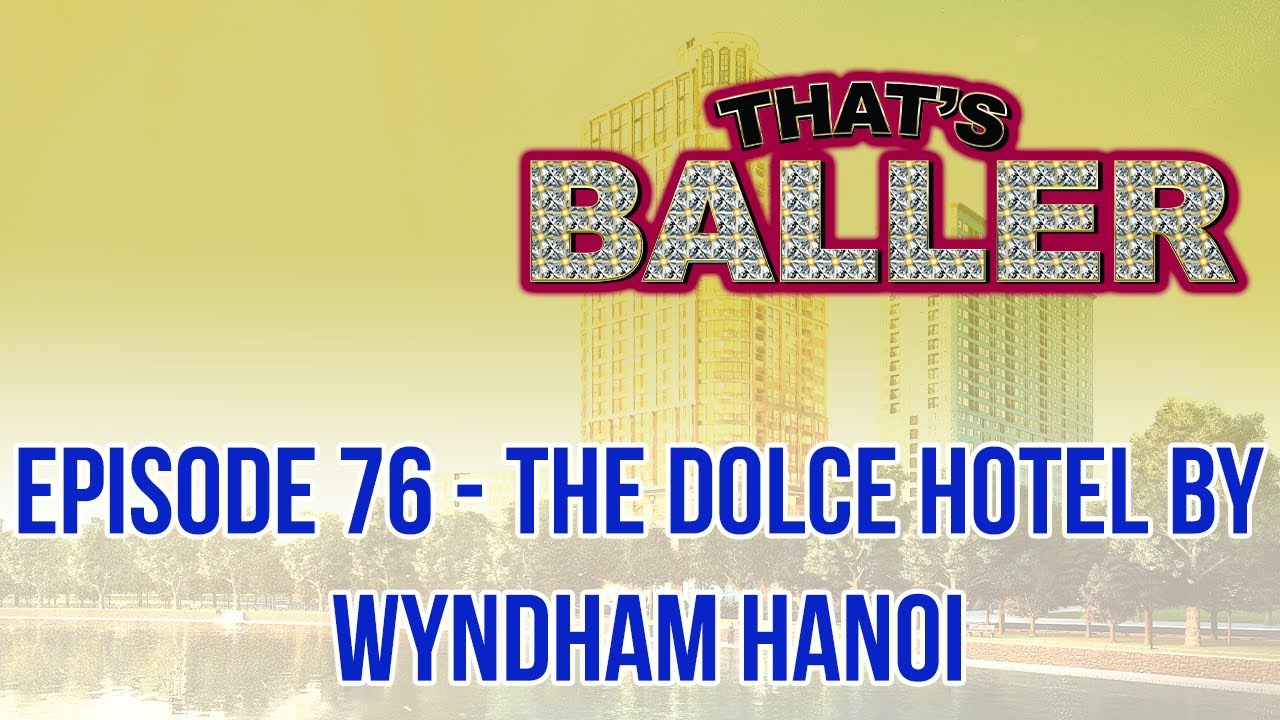 That's Baller – Episode 76 – The Dolce Hotel by Wyndham Hanoi