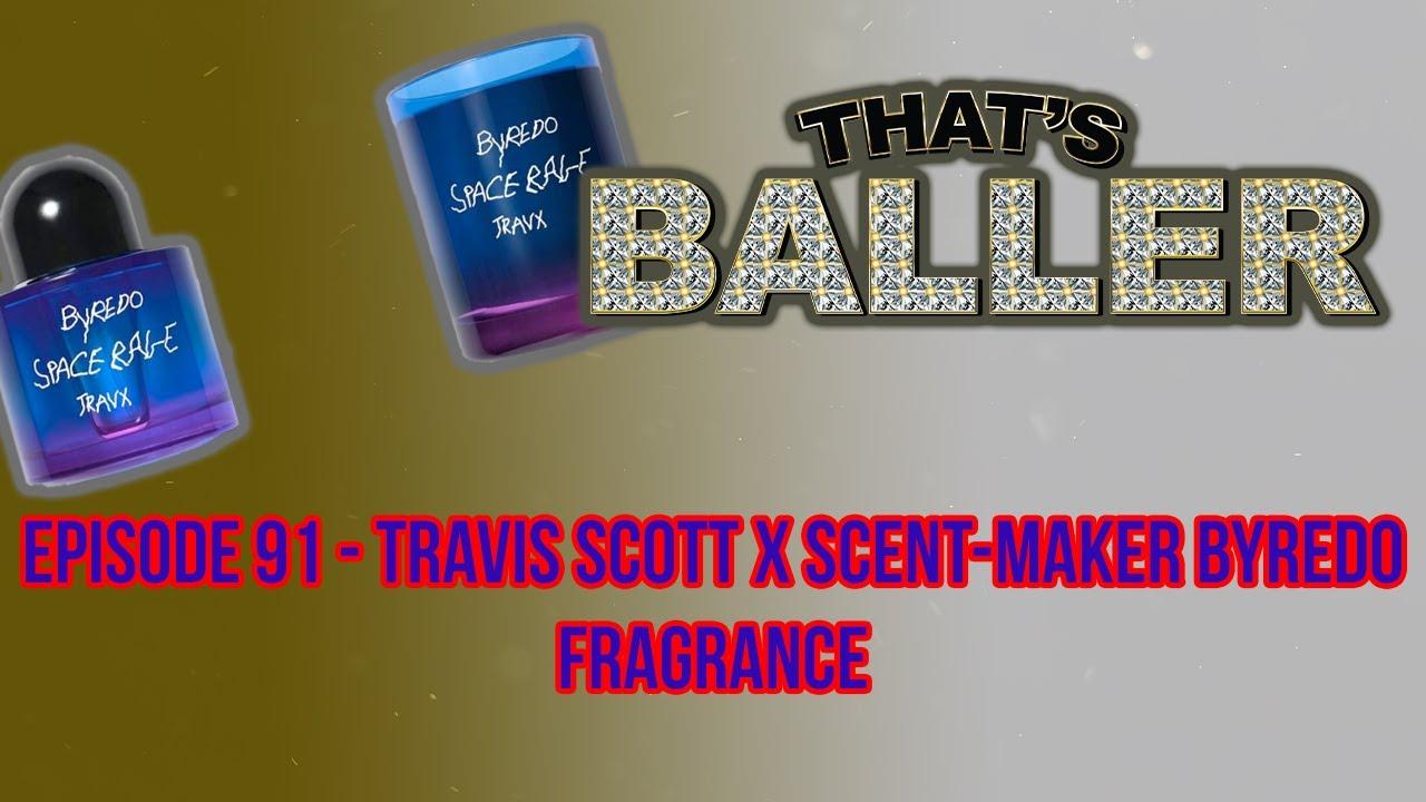 That's Baller – Episode 91 – Travis Scott X Scent-Maker Byredo Fragrance
