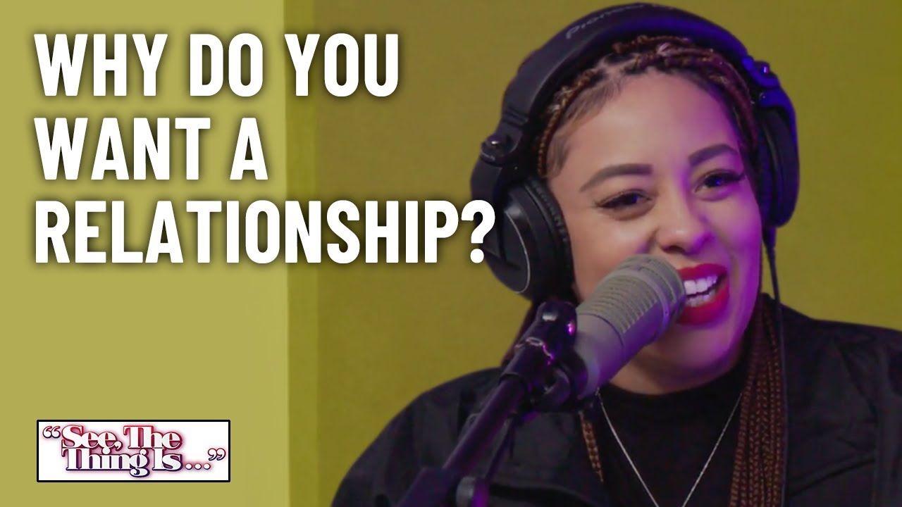 Why Do You Want A Relationship? | See, The Thing Is