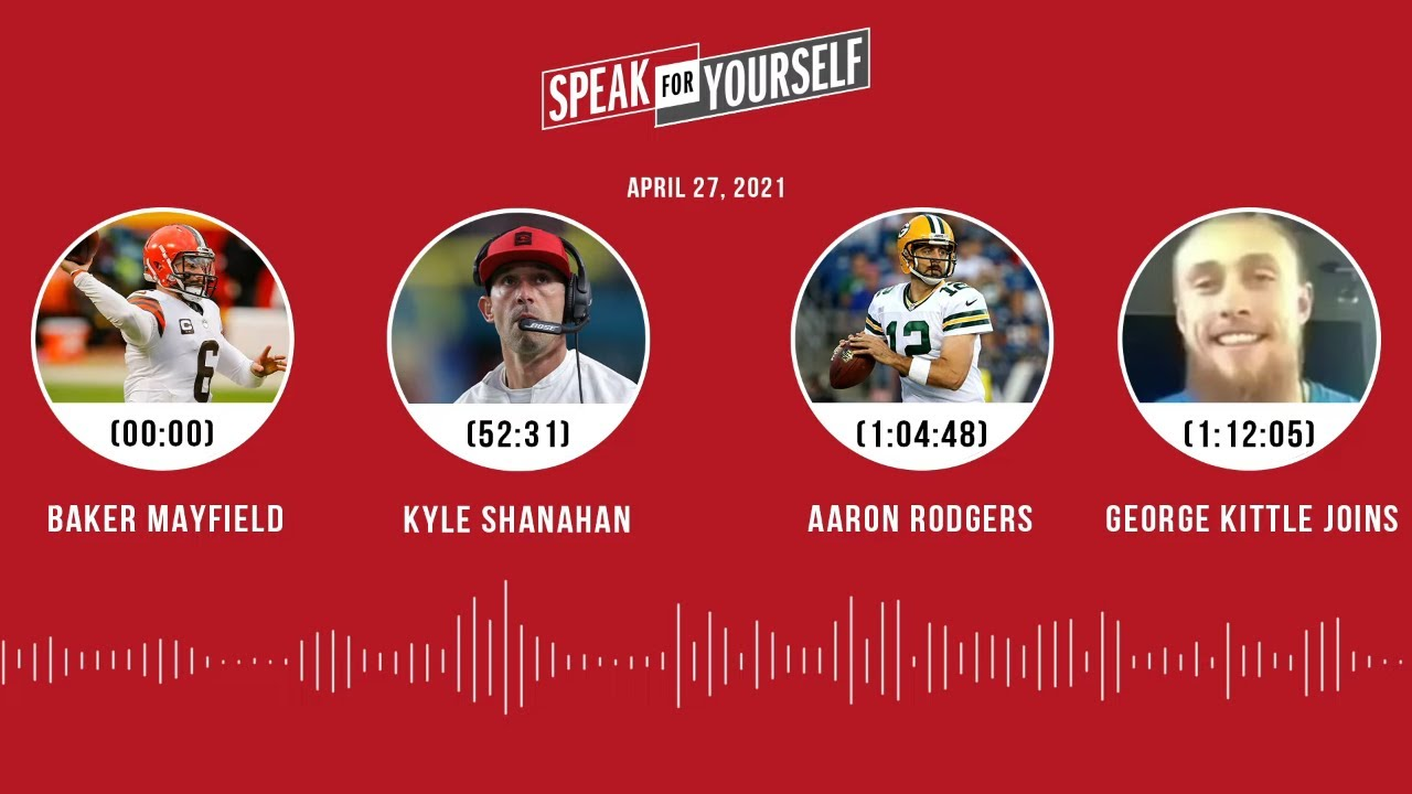 Baker Mayfield, Kyle Shanahan, Rodgers, George Kittle (4.27.21) | SPEAK FOR YOURSELF Audio Podcast