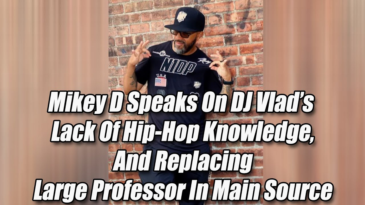 Mikey D Speaks On DJ Vlad's Lack Of Hip-Hop Knowledge And Replacing Large Professor In Main Source