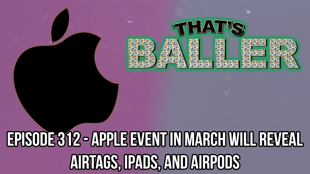That's Baller – Episode 312 – Apple Event In March Will Reveal AirTags, iPads, and AirPods