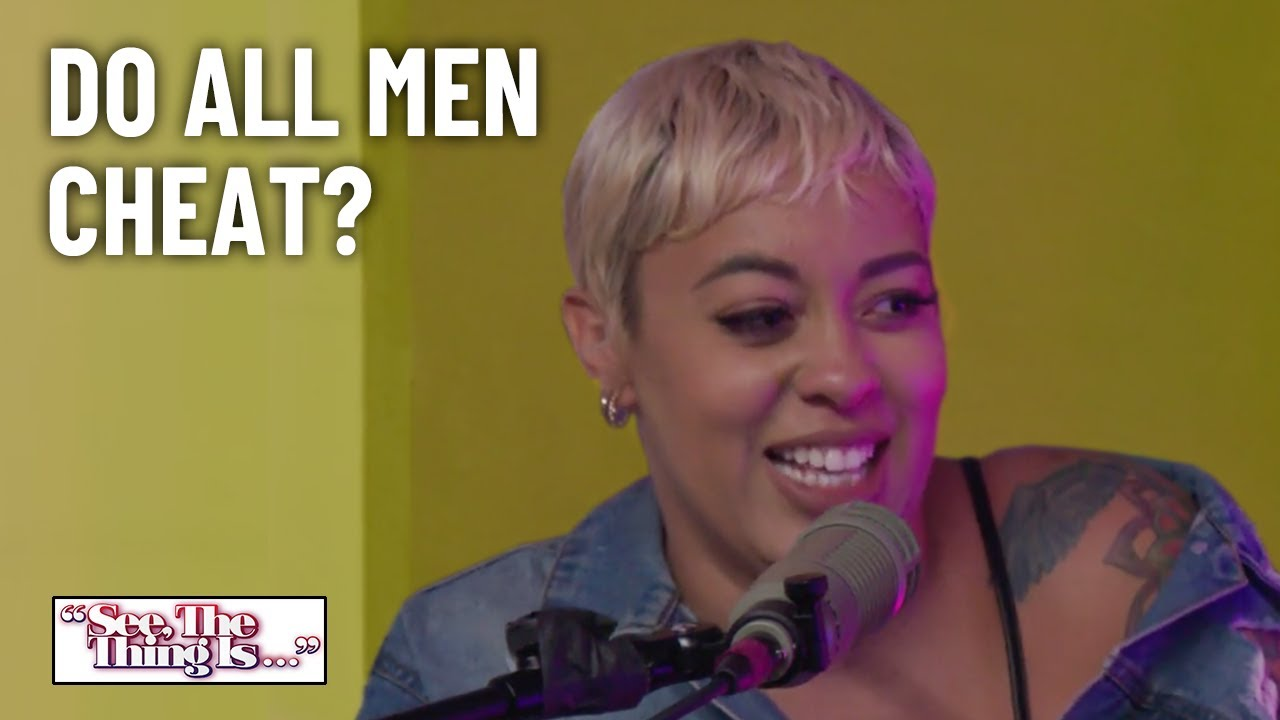 Do All Men Cheat? | See, The Thing Is