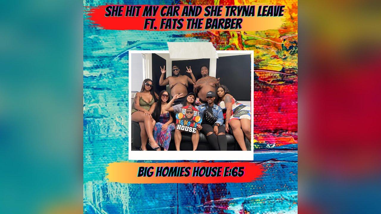 SHE HIT MY CAR AND SHE TRYNA LEAVE ft. Fats Da Barber – Big Homies House E:65